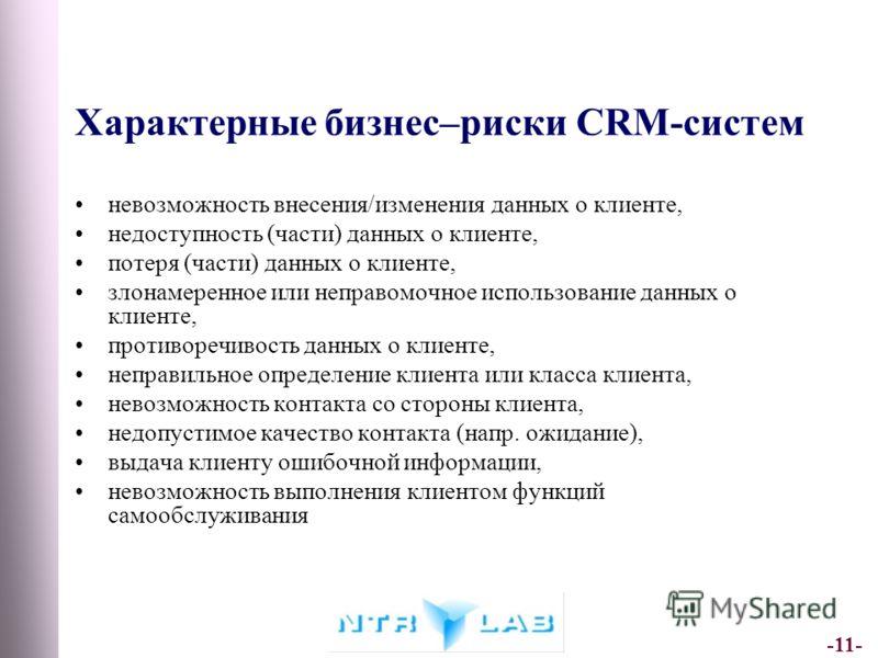 -11- Характерные бизнес–риски CRM-систем невозможность внесения/изменения данных о клиенте, недоступность (части) данных о клиенте, потеря (части) данных о клиенте, злонамеренное или неправомочное использование данных о клиенте, противоречивость данн