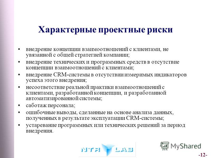 -12- Характерные проектные риски внедрение концепции взаимоотношений с клиентами, не увязанной с общей стратегией компании; внедрение технических и программных средств в отсутствие концепции взаимоотношений с клиентами; внедрение CRM-системы в отсутс