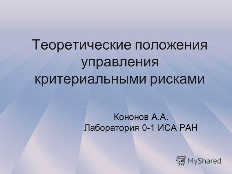 Теоретические положения управления критериальными рисками Кононов А.А. Лаборатория 0-1 ИСА РАН