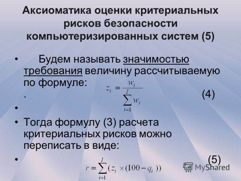 Аксиоматика оценки критериальных рисков безопасности компьютеризированных систем (5) Будем называть значимостью требования величину рассчитываемую по формуле:. (4) Тогда формулу (3) расчета критериальных рисков можно переписать в виде: (5)
