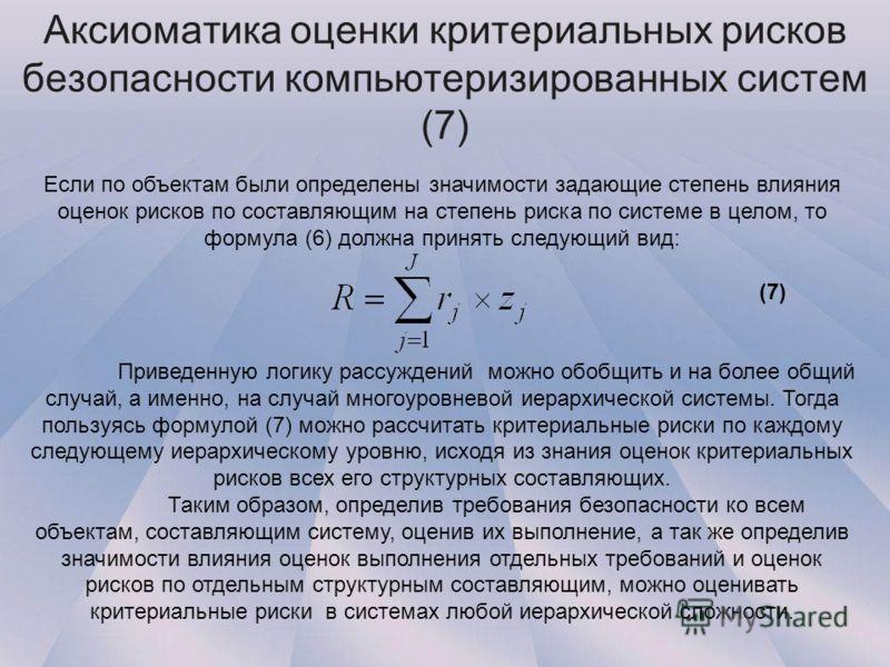 Аксиоматика оценки критериальных рисков безопасности компьютеризированных систем (7) Если по объектам были определены значимости задающие степень влияния оценок рисков по составляющим на степень риска по системе в целом, то формула (6) должна принять