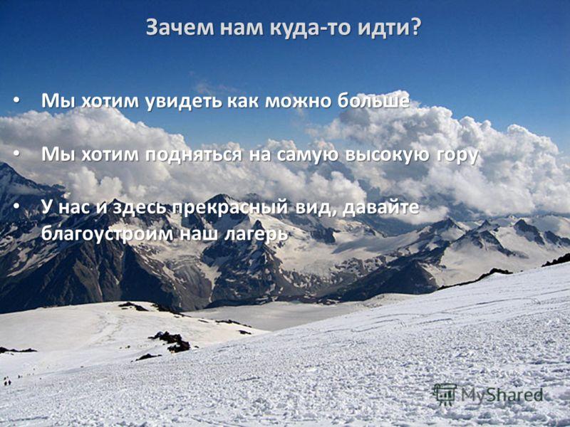 Зачем нам куда-то идти? Мы хотим увидеть как можно больше Мы хотим увидеть как можно больше Мы хотим подняться на самую высокую гору Мы хотим подняться на самую высокую гору У нас и здесь прекрасный вид, давайте благоустроим наш лагерь У нас и здесь