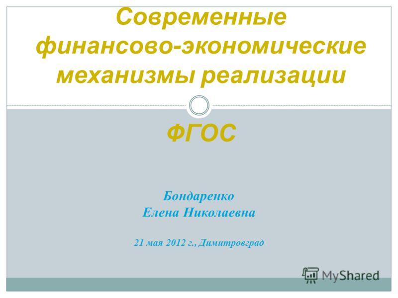Бондаренко Елена Николаевна 21 мая 2012 г., Димитровград Современные финансово-экономические механизмы реализации ФГОС