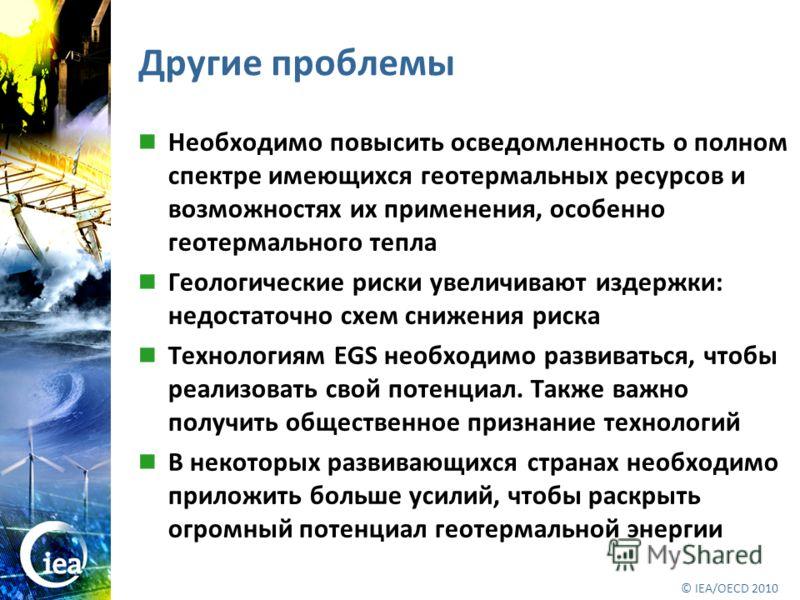 © OECD/IEA 2010 © IEA/OECD 2010 Другие проблемы Необходимо повысить осведомленность о полном спектре имеющихся геотермальных ресурсов и возможностях их применения, особенно геотермального тепла Геологические риски увеличивают издержки: недостаточно с