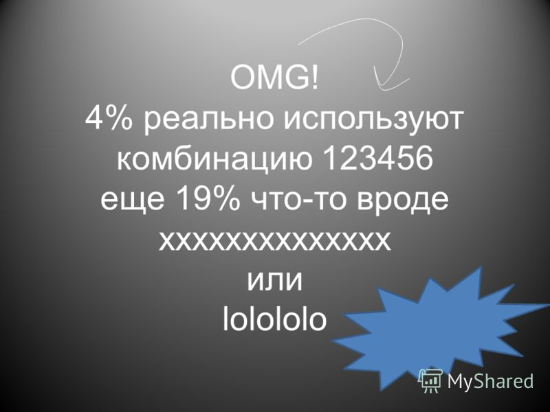 OMG! 4% реально используют комбинацию 123456 еще 19% что-то вроде xxxxxxxxxxxxxx или lolololo