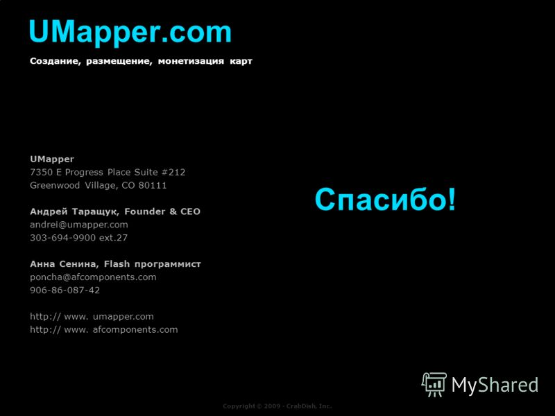t UMapper.com Создание, размещение, монетизация карт Copyright © 2009 - CrabDish, Inc. Спасибо! UMapper 7350 E Progress Place Suite #212 Greenwood Village, CO 80111 Андрей Таращук, Founder & CEO andrei@umapper.com 303-694-9900 ext.27 Анна Сенина, Fla