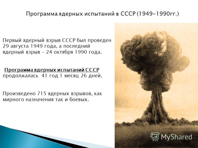 Первый ядерный взрыв СССР был проведен 29 августа 1949 года, а последний ядерный взрыв - 24 октября 1990 года. Программа ядерных испытаний СССР продолжалась 41 год 1 месяц 26 дней. Произведено 715 ядерных взрывов, как мирного назначения так и боевых.