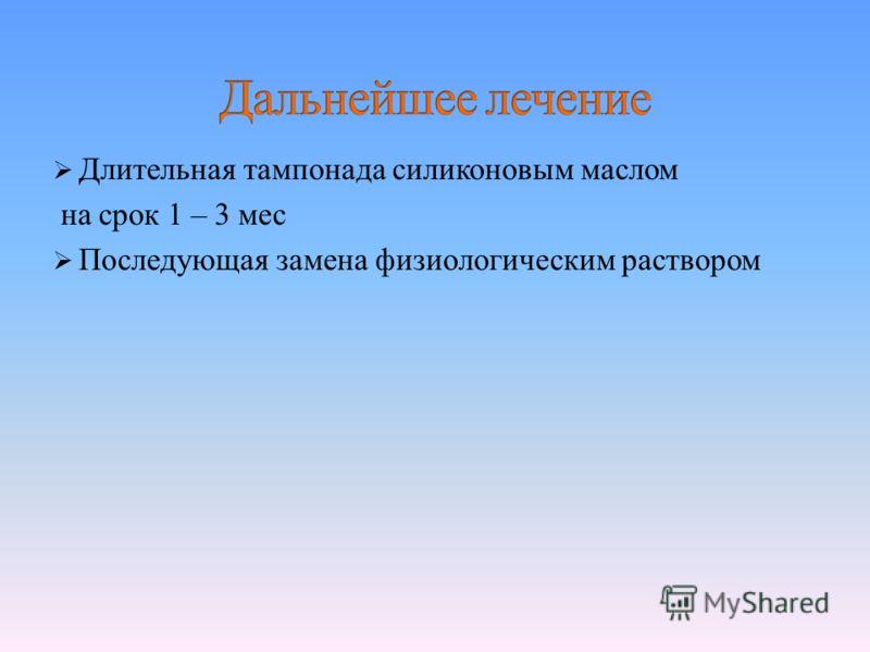 Длительная тампонада силиконовым маслом на срок 1 – 3 мес Последующая замена физиологическим раствором