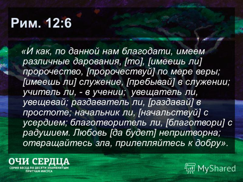 Рим. 12:6 «И как, по данной нам благодати, имеем различные дарования, [то], [имеешь ли] пророчество, [пророчествуй] по мере веры; [имеешь ли] служение, [пребывай] в служении; учитель ли, - в учении; увещатель ли, увещевай; раздаватель ли, [раздавай]