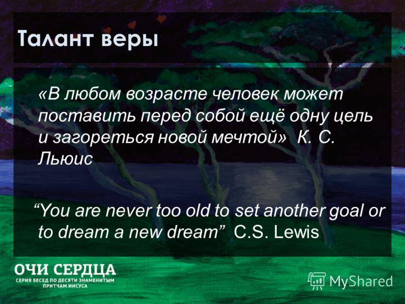 Талант веры «В любом возрасте человек может поставить перед собой ещё одну цель и загореться новой мечтой» К. С. Льюис You are never too old to set another goal or to dream a new dream C.S. Lewis