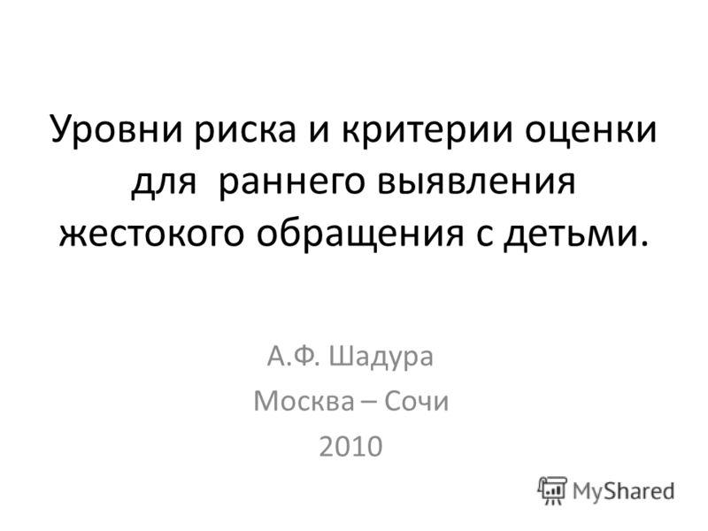 Уровни риска и критерии оценки для раннего выявления жестокого обращения с детьми. А.Ф. Шадура Москва – Сочи 2010