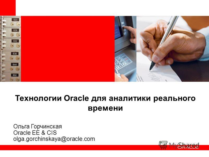 Технологии Oracle для аналитики реального времени Ольга Горчинская Oracle EE & CIS olga.gorchinskaya@oracle.com