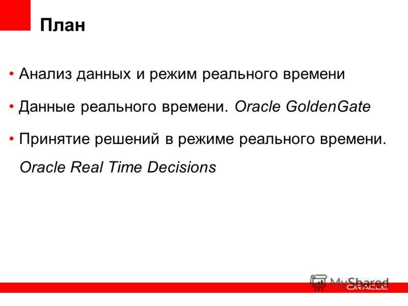 План Анализ данных и режим реального времени Данные реального времени. Oracle GoldenGate Принятие решений в режиме реального времени. Oracle Real Time Decisions