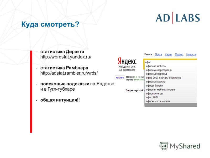 Куда смотреть? -статистика Директа http://wordstat.yandex.ru/ -статистика Рамблера http://adstat.rambler.ru/wrds/ -поисковые подсказки на Яндексе и в Гугл-тубларе -общая интуиция!!