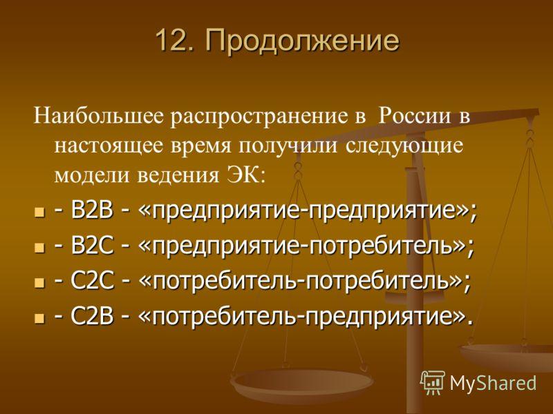 12. Продолжение Наибольшее распространение в России в настоящее время получили следующие модели ведения ЭК: - В2В - «предприятие-предприятие»; - В2В - «предприятие-предприятие»; - В2С - «предприятие-потребитель»; - В2С - «предприятие-потребитель»; -