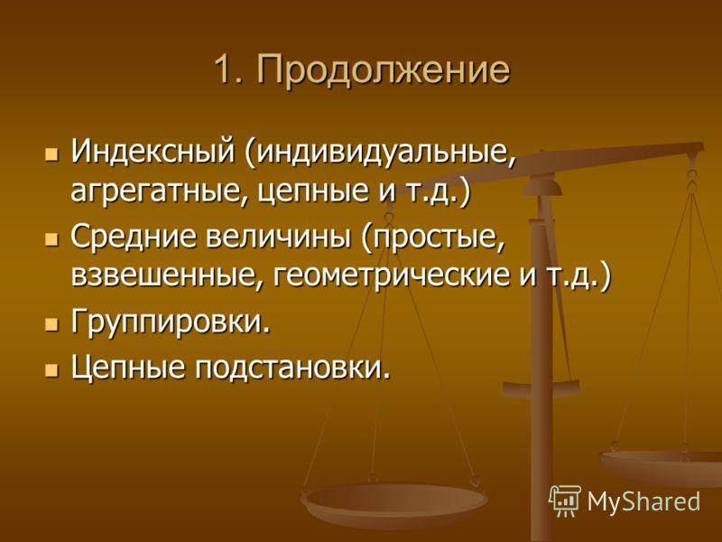 1. Продолжение Индексный (индивидуальные, агрегатные, цепные и т.д.) Индексный (индивидуальные, агрегатные, цепные и т.д.) Средние величины (простые, взвешенные, геометрические и т.д.) Средние величины (простые, взвешенные, геометрические и т.д.) Гру