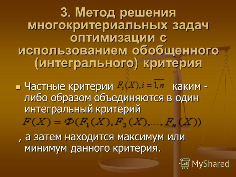 3. Метод решения многокритериальных задач оптимизации с использованием обобщенного (интегрального) критерия Частные критерии каким - либо образом объединяются в один интегральный критерий Частные критерии каким - либо образом объединяются в один инте