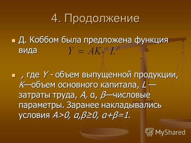 4. Продолжение Д. Коббом была предложена функция вида Д. Коббом была предложена функция вида, где Y - объем выпущенной продукции, Kобъем основного капитала, L затраты труда, А, α, βчисловые параметры. Заранее накладывались условия A>0, α,β0, α+β=1.,