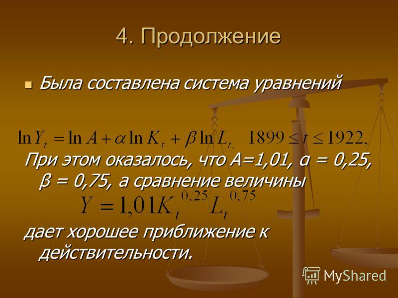 4. Продолжение Была составлена система уравнений Была составлена система уравнений При этом оказалось, что А=1,01, α = 0,25, β = 0,75, а сравнение величины дает хорошее приближение к действительности.