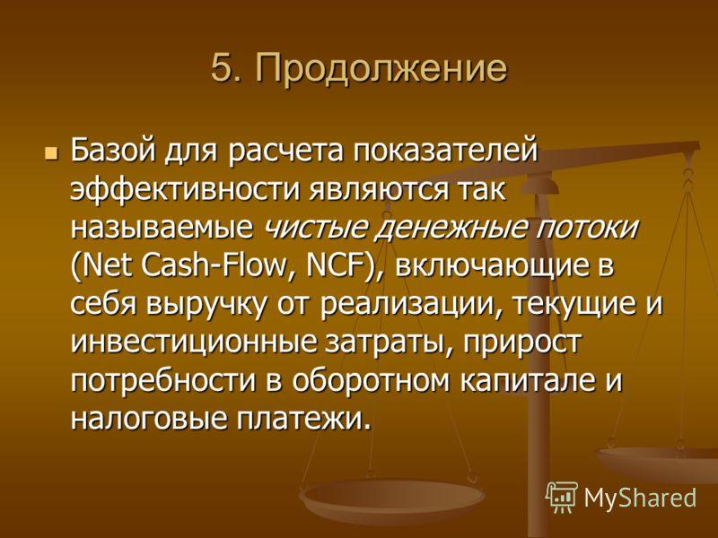 5. Продолжение Базой для расчета показателей эффективности являются так называемые чистые денежные потоки (Net Cash-Flow, NCF), включающие в себя выручку от реализации, текущие и инвестиционные затраты, прирост потребности в оборотном капитале и нало