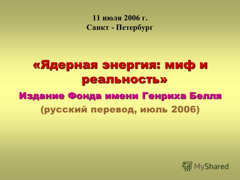 11 июля 2006 г. Санкт - Петербург «Ядерная энергия: миф и реальность» Издание Фонда имени Генриха Белля (русский перевод, июль 2006)