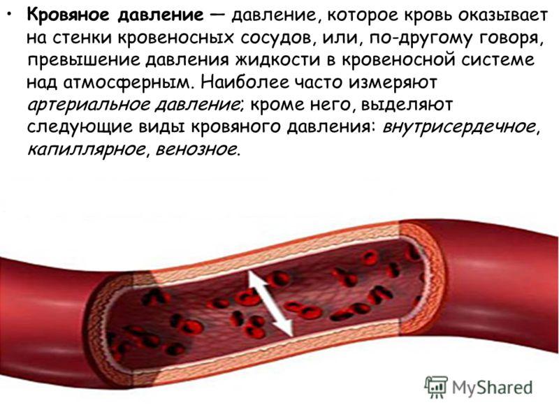 Кровяное давление давление, которое кровь оказывает на стенки кровеносных сосудов, или, по-другому говоря, превышение давления жидкости в кровеносной системе над атмосферным. Наиболее часто измеряют артериальное давление; кроме него, выделяют следующ