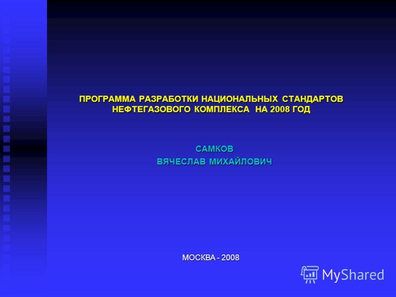 ПРОГРАММА РАЗРАБОТКИ НАЦИОНАЛЬНЫХ СТАНДАРТОВ НЕФТЕГАЗОВОГО КОМПЛЕКСА НА 2008 ГОД САМКОВ ВЯЧЕСЛАВ МИХАЙЛОВИЧ МОСКВА - 2008