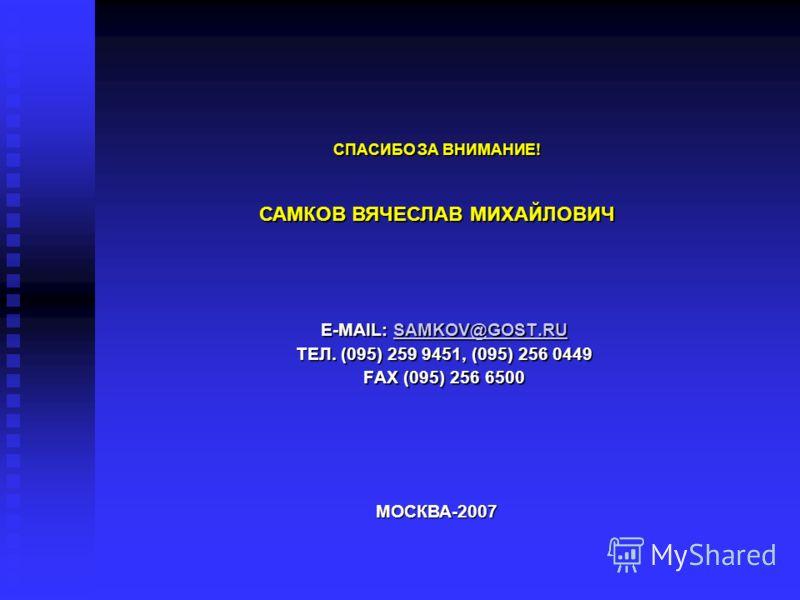 E-MAIL: SAMKOV@GOST.RU SAMKOV@GOST.RU ТЕЛ. (095) 259 9451, (095) 256 0449 FAX (095) 256 6500 МОСКВА-2007 СПАСИБО ЗА ВНИМАНИЕ! САМКОВ ВЯЧЕСЛАВ МИХАЙЛОВИЧ
