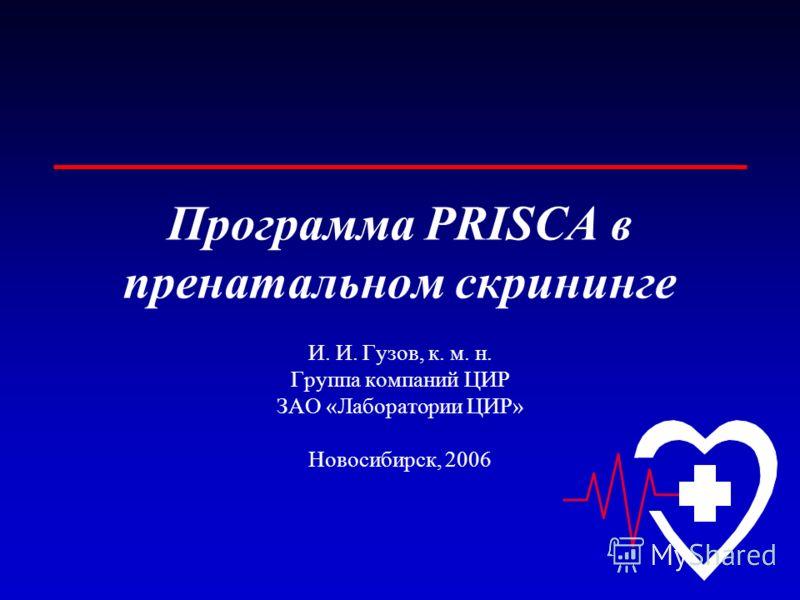 Программа PRISCA в пренатальном скрининге И. И. Гузов, к. м. н. Группа компаний ЦИР ЗАО «Лаборатории ЦИР» Новосибирск, 2006