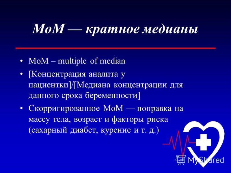 MoM кратное медианы MoM – multiple of median [Концентрация аналита у пациентки]/[Медиана концентрации для данного срока беременности] Скорригированное MoM поправка на массу тела, возраст и факторы риска (сахарный диабет, курение и т. д.)