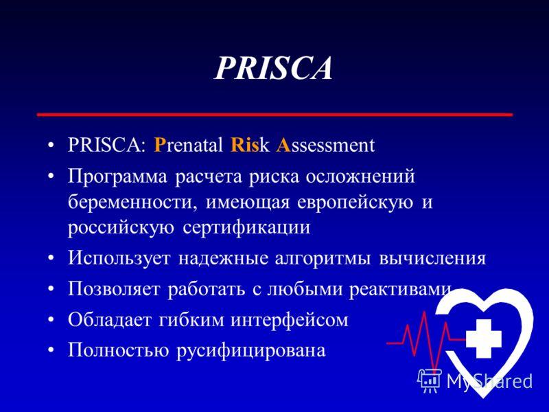 PRISCA PRISCA: Prenatal Risk Assessment Программа расчета риска осложнений беременности, имеющая европейскую и российскую сертификации Использует надежные алгоритмы вычисления Позволяет работать с любыми реактивами Обладает гибким интерфейсом Полност