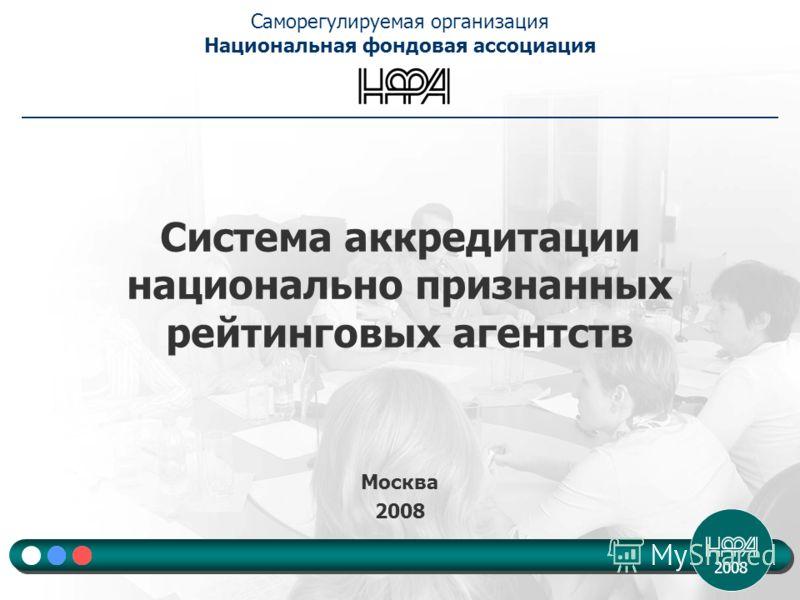 2008 Система аккредитации национально признанных рейтинговых агентств Москва 2008 Саморегулируемая организация Национальная фондовая ассоциация