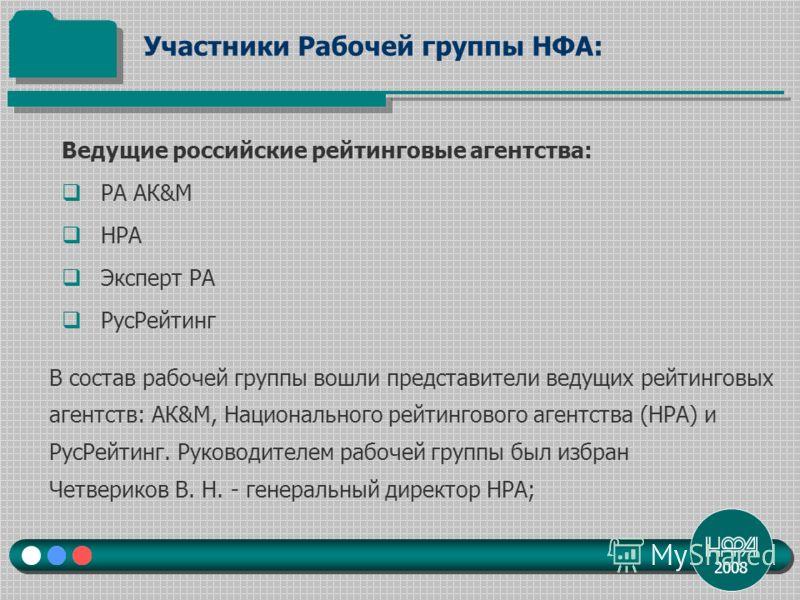 2008 Ведущие российские рейтинговые агентства: РА АК&М НРА Эксперт РА РусРейтинг Участники Рабочей группы НФА: В состав рабочей группы вошли представители ведущих рейтинговых агентств: АК&М, Национального рейтингового агентства (НРА) и РусРейтинг. Ру