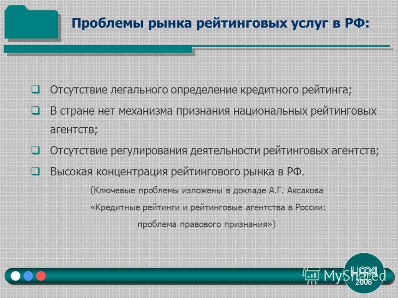 2008 Отсутствие легального определение кредитного рейтинга; В стране нет механизма признания национальных рейтинговых агентств; Отсутствие регулирования деятельности рейтинговых агентств; Высокая концентрация рейтингового рынка в РФ. (Ключевые пробле