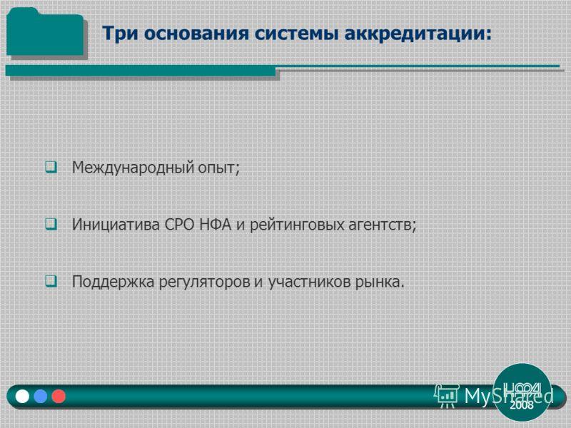 2008 Международный опыт; Инициатива СРО НФА и рейтинговых агентств; Поддержка регуляторов и участников рынка. Три основания системы аккредитации: