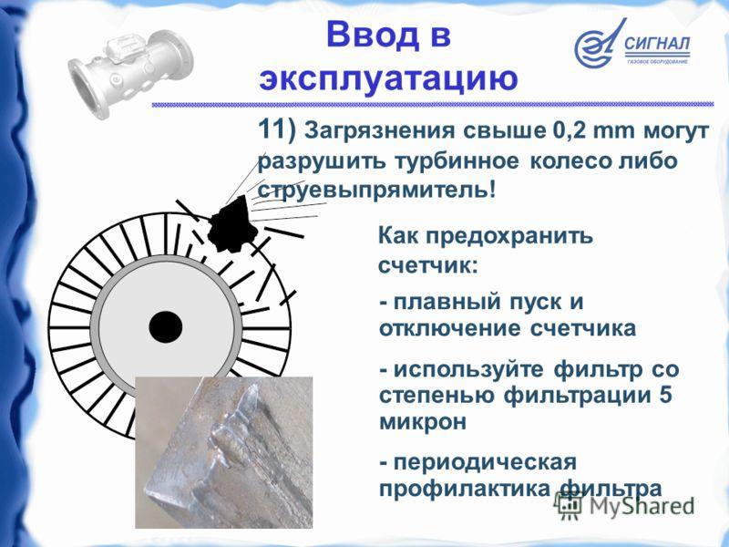 Ввод в эксплуатацию 11) Загрязнения свыше 0,2 mm могут разрушить турбинное колесо либо струевыпрямитель! - плавный пуск и отключение счетчика - используйте фильтр со степенью фильтрации 5 микрон - периодическая профилактика фильтра Как предохранить с