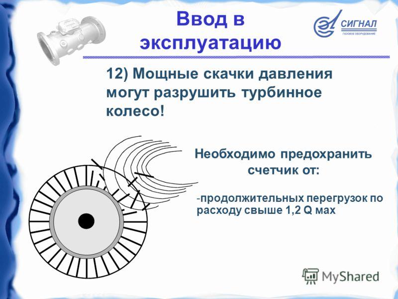 12) Мощные скачки давления могут разрушить турбинное колесо! -продолжительных перегрузок по расходу свыше 1,2 Q мax Необходимо предохранить счетчик от: Ввод в эксплуатацию