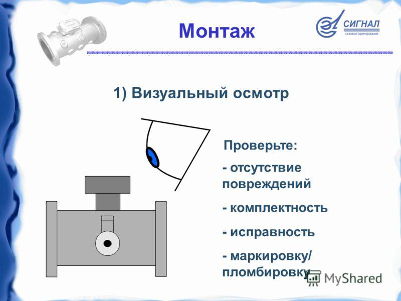 1) Визуальный осмотр - отсутствие повреждений - комплектность - исправность - маркировку/ пломбировку Монтаж Проверьте: