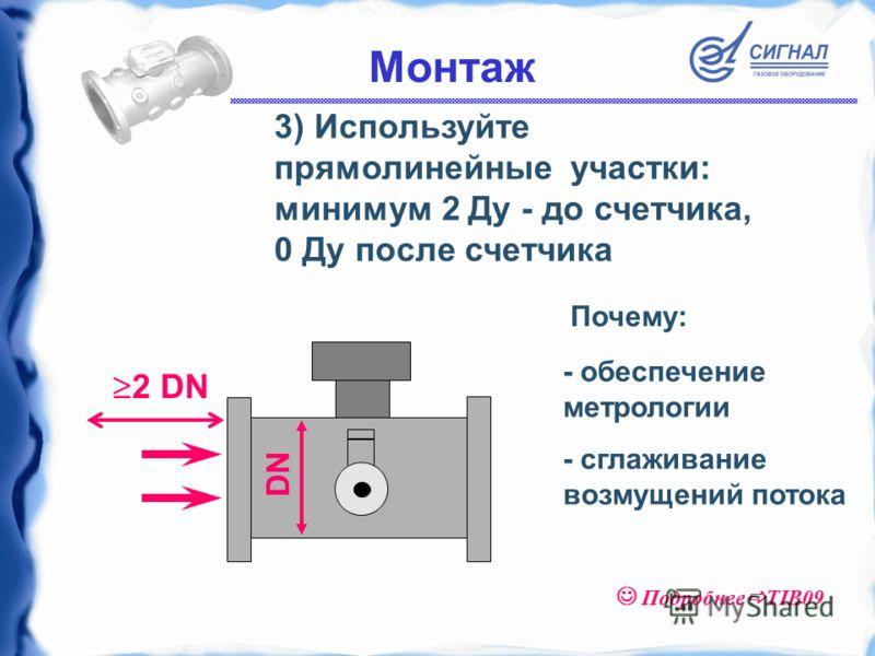 3) Используйте прямолинейные участки: минимум 2 Ду - до счетчика, 0 Ду после счетчика - обеспечение метрологии - сглаживание возмущений потока Почему: 2 DN DN Монтаж Подробнее TIB09