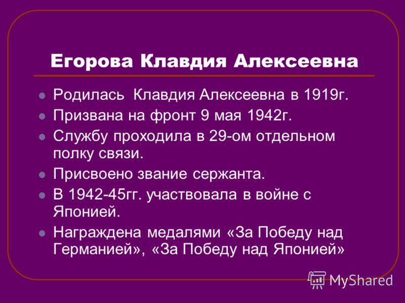 Егорова Клавдия Алексеевна Родилась Клавдия Алексеевна в 1919г. Призвана на фронт 9 мая 1942г. Службу проходила в 29-ом отдельном полку связи. Присвоено звание сержанта. В 1942-45гг. участвовала в войне с Японией. Награждена медалями «За Победу над Г