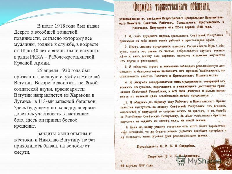 В июле 1918 года был издан Декрет о всеобщей воинской повинности, согласно которому все мужчины, годные к службе, в возрасте от 18 до 40 лет обязаны были вступить в ряды РККА – Рабоче-крестьянской Красной Армии. 25 апреля 1920 года был призван на вое