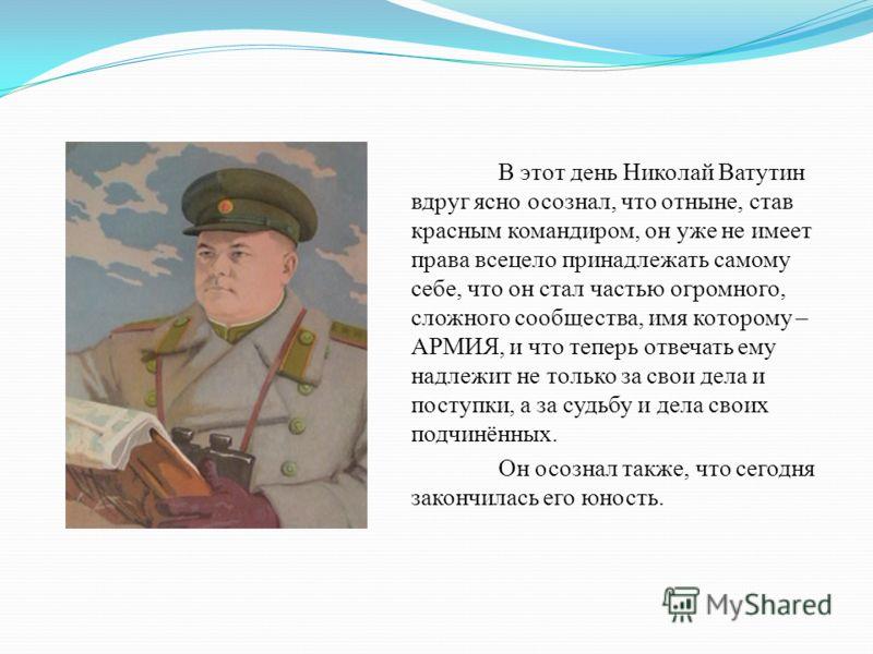 В этот день Николай Ватутин вдруг ясно осознал, что отныне, став красным командиром, он уже не имеет права всецело принадлежать самому себе, что он стал частью огромного, сложного сообщества, имя которому – АРМИЯ, и что теперь отвечать ему надлежит н