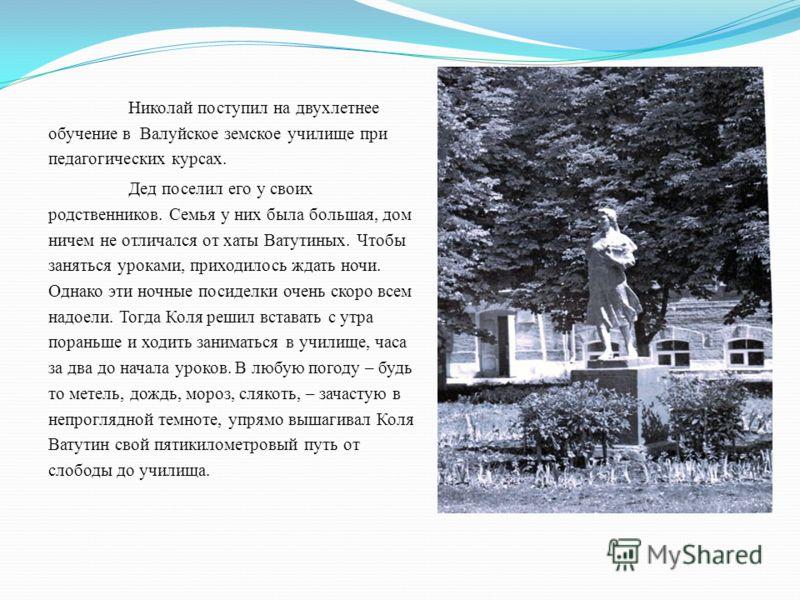 Николай поступил на двухлетнее обучение в Валуйское земское училище при педагогических курсах. Дед поселил его у своих родственников. Семья у них была большая, дом ничем не отличался от хаты Ватутиных. Чтобы заняться уроками, приходилось ждать ночи.