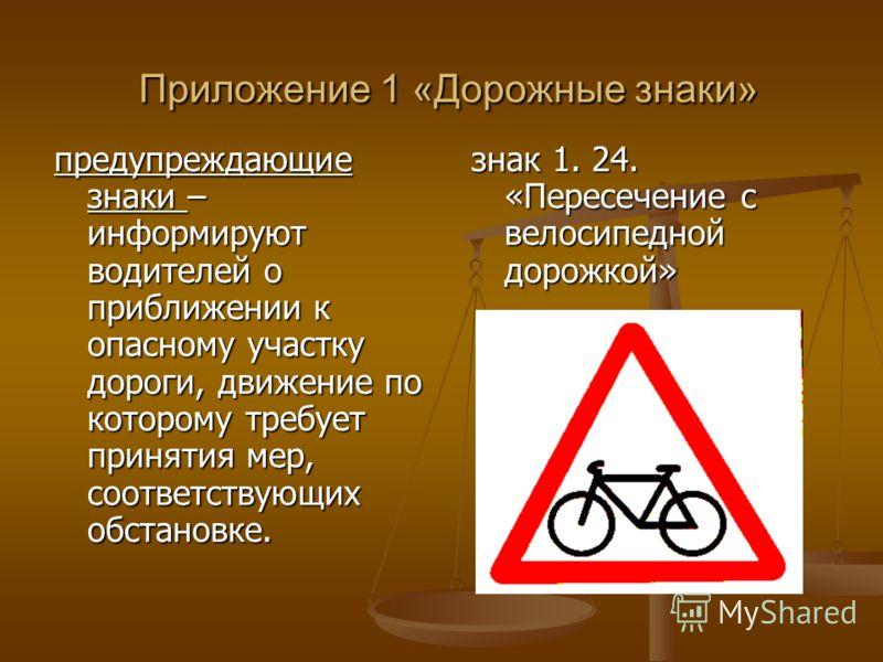 Приложение 1 «Дорожные знаки» Приложение 1 «Дорожные знаки» знак 1. 24. «Пересечение с велосипедной дорожкой» предупреждающие знаки – информируют водителей о приближении к опасному участку дороги, движение по которому требует принятия мер, соответств