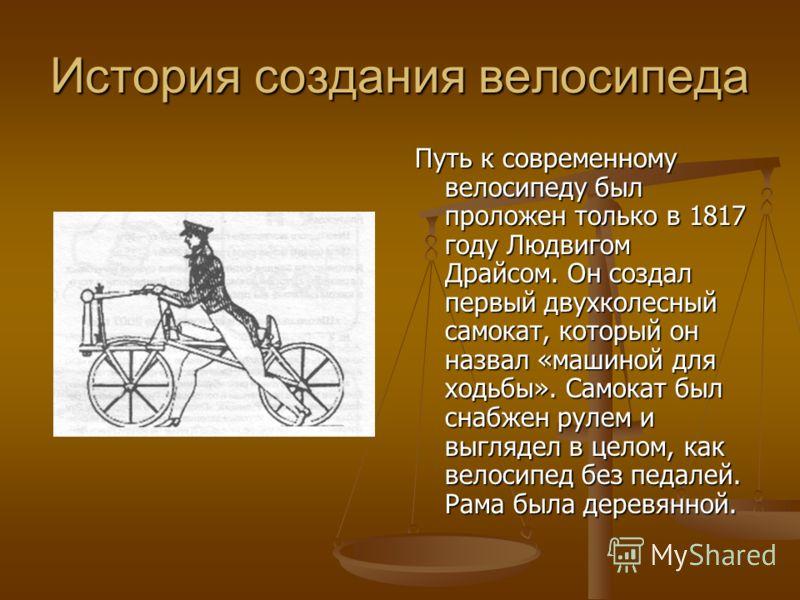 История создания велосипеда Путь к современному велосипеду был проложен только в 1817 году Людвигом Драйсом. Он создал первый двухколесный самокат, который он назвал «машиной для ходьбы». Самокат был снабжен рулем и выглядел в целом, как велосипед бе
