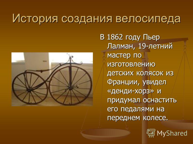 История создания велосипеда В 1862 году Пьер Лалман, 19-летний мастер по изготовлению детских колясок из Франции, увидел «денди-хорз» и придумал оснастить его педалями на переднем колесе.