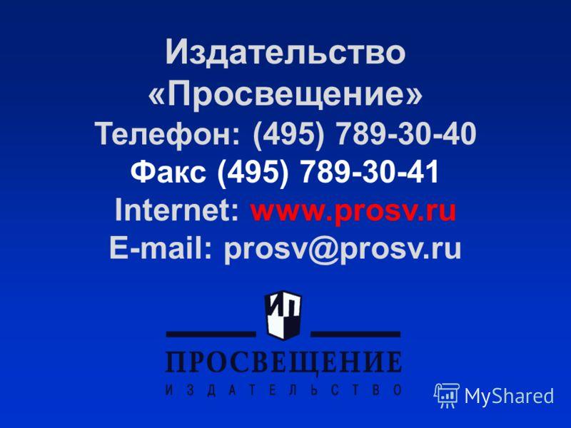 Издательство «Просвещение» Телефон: (495) 789-30-40 Факс (495) 789-30-41 Internet: www.prosv.ru E-mail: prosv@prosv.ru