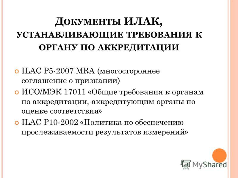 Д ОКУМЕНТЫ ИЛАК, УСТАНАВЛИВАЮЩИЕ ТРЕБОВАНИЯ К ОРГАНУ ПО АККРЕДИТАЦИИ ILAC Р5-2007 MRA (многостороннее соглашение о признании) ИСО/МЭК 17011 «Общие требования к органам по аккредитации, аккредитующим органы по оценке соответствия» ILAC Р10-2002 «Полит