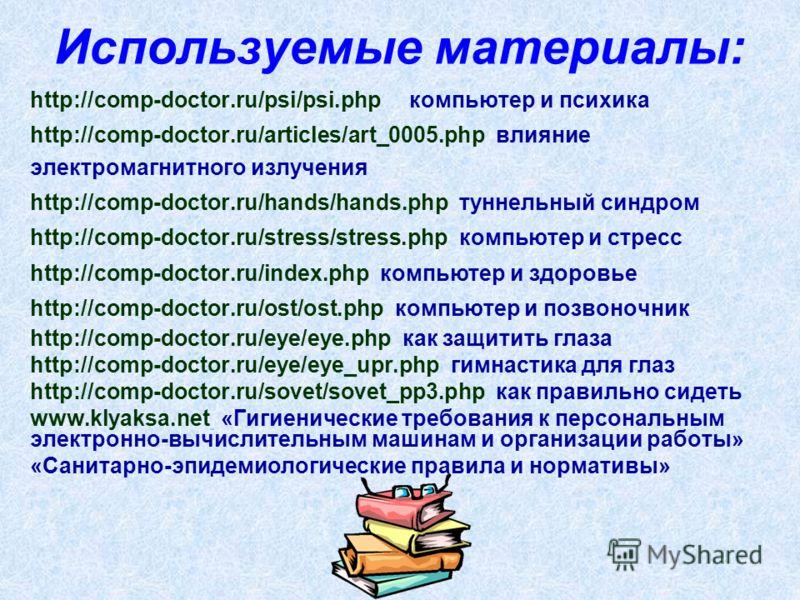 Используемые материалы: http://comp-doctor.ru/psi/psi.php компьютер и психика http://comp-doctor.ru/articles/art_0005.php влияние электромагнитного излучения http://comp-doctor.ru/hands/hands.php туннельный синдром http://comp-doctor.ru/stress/stress