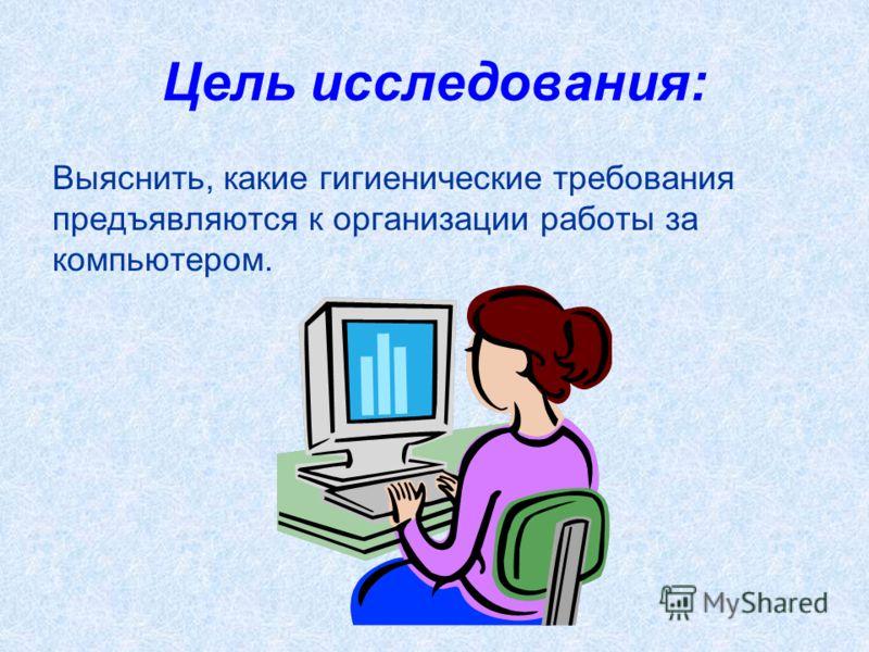 Цель исследования: Выяснить, какие гигиенические требования предъявляются к организации работы за компьютером.